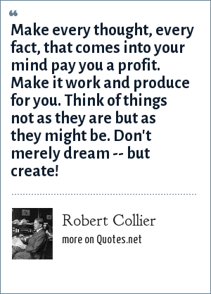 Robert Collier: Make every thought, every fact, that comes into your mind pay you a profit. Make it work and produce for you. Think of things not as they are but as they might be. Don't merely dream -- but create!