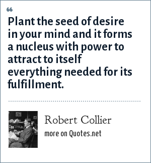 Robert Collier: Plant the seed of desire in your mind and it forms a nucleus with power to attract to itself everything needed for its fulfillment.