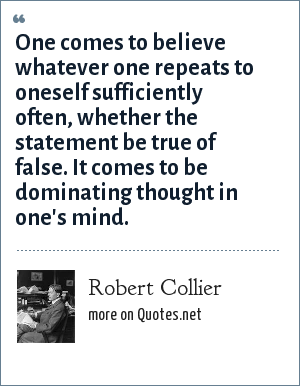 Robert Collier: One comes to believe whatever one repeats to oneself sufficiently often, whether the statement be true of false. It comes to be dominating thought in one's mind.