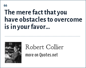 Robert Collier: The mere fact that you have obstacles to overcome is in your favor...