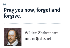 William Shakespeare: Pray you now, forget and forgive.