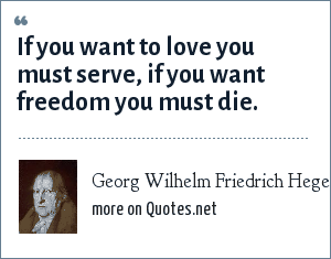 Georg Wilhelm Friedrich Hegel: If you want to love you must serve, if you want freedom you must die.