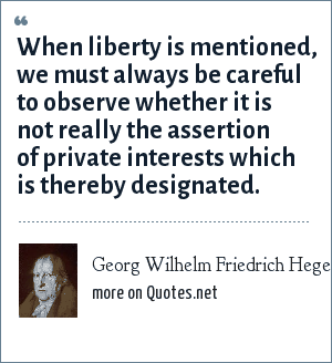 Georg Wilhelm Friedrich Hegel: When liberty is mentioned, we must always be careful to observe whether it is not really the assertion of private interests which is thereby designated.