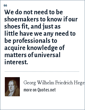Georg Wilhelm Friedrich Hegel: We do not need to be shoemakers to know if our shoes fit, and just as little have we any need to be professionals to acquire knowledge of matters of universal interest.
