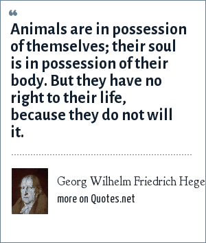 Georg Wilhelm Friedrich Hegel: Animals are in possession of themselves; their soul is in possession of their body. But they have no right to their life, because they do not will it.