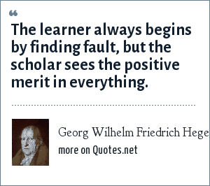 Georg Wilhelm Friedrich Hegel: The learner always begins by finding fault, but the scholar sees the positive merit in everything.