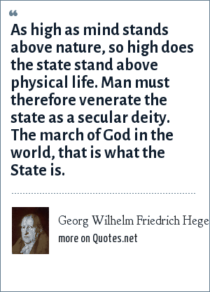 Georg Wilhelm Friedrich Hegel: As high as mind stands above nature, so high does the state stand above physical life. Man must therefore venerate the state as a secular deity. The march of God in the world, that is what the State is.