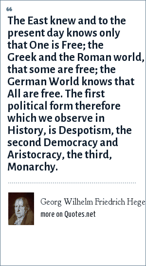 Georg Wilhelm Friedrich Hegel: The East knew and to the present day knows only that One is Free; the Greek and the Roman world, that some are free; the German World knows that All are free. The first political form therefore which we observe in History, is Despotism, the second Democracy and Aristocracy, the third, Monarchy.