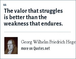 Georg Wilhelm Friedrich Hegel: The valor that struggles is better than the weakness that endures.