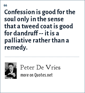 Peter De Vries: Confession is good for the soul only in the sense that a tweed coat is good for dandruff -- it is a palliative rather than a remedy.