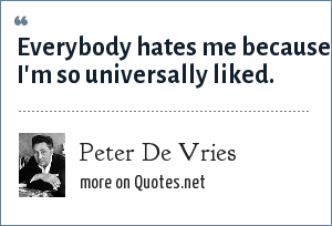 Peter De Vries: Everybody hates me because I'm so universally liked.