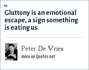 Peter De Vries: Gluttony is an emotional escape, a sign something is eating us.