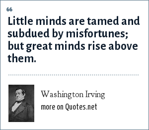 Washington Irving: Little minds are tamed and subdued by misfortunes; but great minds rise above them.
