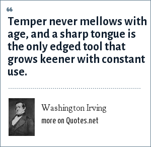 Washington Irving: Temper never mellows with age, and a sharp tongue is the only edged tool that grows keener with constant use.