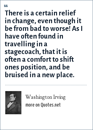 Washington Irving: There is a certain relief in change, even though it be from bad to worse! As I have often found in travelling in a stagecoach, that it is often a comfort to shift ones position, and be bruised in a new place.