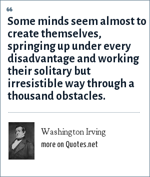 Washington Irving: Some minds seem almost to create themselves, springing up under every disadvantage and working their solitary but irresistible way through a thousand obstacles.