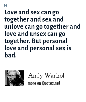 Andy Warhol: Love and sex can go together and sex and unlove can go together and love and unsex can go together. But personal love and personal sex is bad.