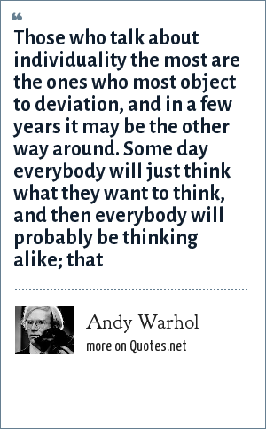 Andy Warhol: Those who talk about individuality the most are the ones who most object to deviation, and in a few years it may be the other way around. Some day everybody will just think what they want to think, and then everybody will probably be thinking alike; that