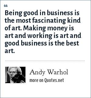 Andy Warhol: Being good in business is the most fascinating kind of art. Making money is art and working is art and good business is the best art.