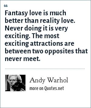 Andy Warhol: Fantasy love is much better than reality love. Never doing it is very exciting. The most exciting attractions are between two opposites that never meet.