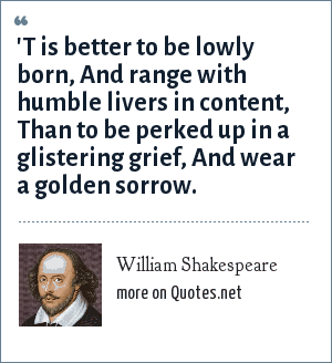 William Shakespeare: 'T is better to be lowly born, And range with humble livers in content, Than to be perked up in a glistering grief, And wear a golden sorrow.
