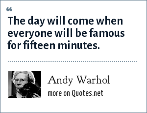 Andy Warhol: The day will come when everyone will be famous for fifteen minutes.