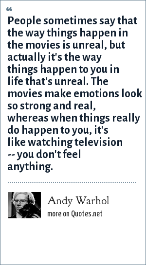 Andy Warhol: People sometimes say that the way things happen in the movies is unreal, but actually it's the way things happen to you in life that's unreal. The movies make emotions look so strong and real, whereas when things really do happen to you, it's like watching television -- you don't feel anything.