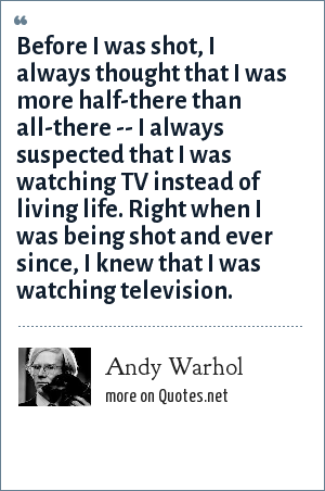 Andy Warhol: Before I was shot, I always thought that I was more half-there than all-there -- I always suspected that I was watching TV instead of living life. Right when I was being shot and ever since, I knew that I was watching television.
