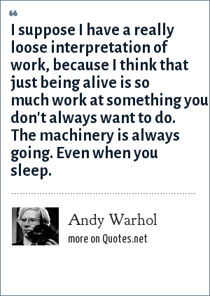 Andy Warhol: I suppose I have a really loose interpretation of work, because I think that just being alive is so much work at something you don't always want to do. The machinery is always going. Even when you sleep.