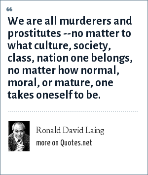 Ronald David Laing: We are all murderers and prostitutes --no matter to what culture, society, class, nation one belongs, no matter how normal, moral, or mature, one takes oneself to be.