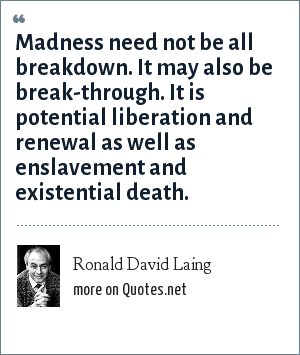 Ronald David Laing: Madness need not be all breakdown. It may also be break-through. It is potential liberation and renewal as well as enslavement and existential death.