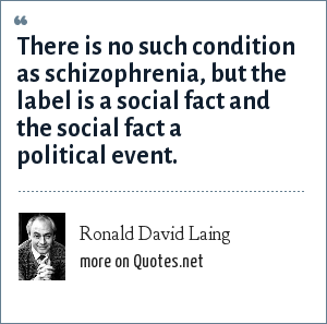 Ronald David Laing: There is no such condition as schizophrenia, but the label is a social fact and the social fact a political event.