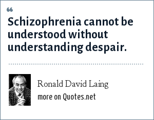 Ronald David Laing: Schizophrenia cannot be understood without understanding despair.