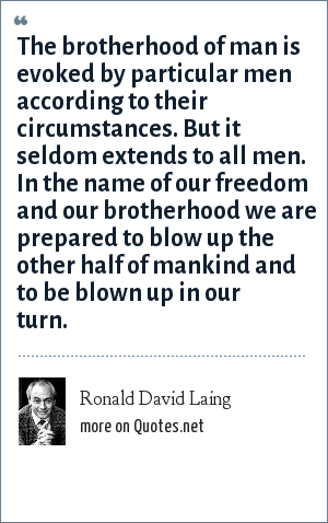 Ronald David Laing: The brotherhood of man is evoked by particular men according to their circumstances. But it seldom extends to all men. In the name of our freedom and our brotherhood we are prepared to blow up the other half of mankind and to be blown up in our turn.