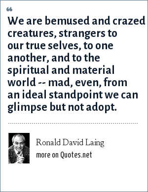 Ronald David Laing: We are bemused and crazed creatures, strangers to our true selves, to one another, and to the spiritual and material world -- mad, even, from an ideal standpoint we can glimpse but not adopt.