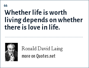 Ronald David Laing: Whether life is worth living depends on whether there is love in life.