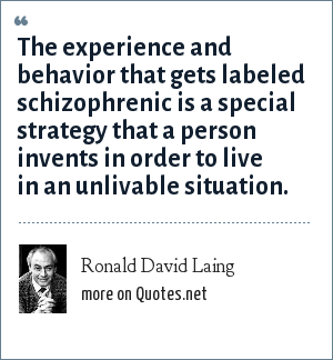 Ronald David Laing: The experience and behavior that gets labeled schizophrenic is a special strategy that a person invents in order to live in an unlivable situation.