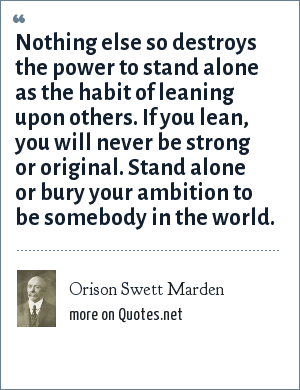 Orison Swett Marden: Nothing else so destroys the power to stand alone as the habit of leaning upon others. If you lean, you will never be strong or original. Stand alone or bury your ambition to be somebody in the world.