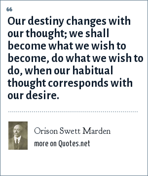 Orison Swett Marden: Our destiny changes with our thought; we shall become what we wish to become, do what we wish to do, when our habitual thought corresponds with our desire.