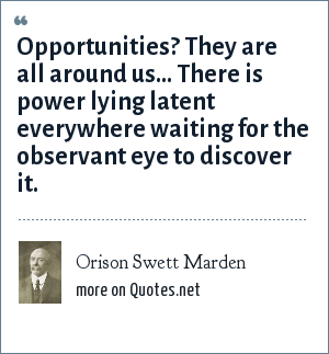 Orison Swett Marden: Opportunities? They are all around us... There is power lying latent everywhere waiting for the observant eye to discover it.