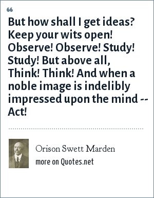 Orison Swett Marden: But how shall I get ideas? Keep your wits open! Observe! Observe! Study! Study! But above all, Think! Think! And when a noble image is indelibly impressed upon the mind -- Act!