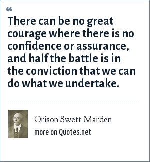 Orison Swett Marden: There can be no great courage where there is no confidence or assurance, and half the battle is in the conviction that we can do what we undertake.