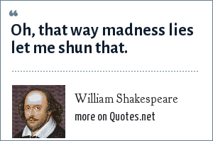 William Shakespeare: Oh, that way madness lies let me shun that.