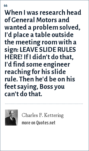 Charles F. Kettering: When I was research head of General Motors and wanted a problem solved, I'd place a table outside the meeting room with a sign: LEAVE SLIDE RULES HERE! If I didn't do that, I'd find some engineer reaching for his slide rule. Then he'd be on his feet saying, Boss you can't do that.
