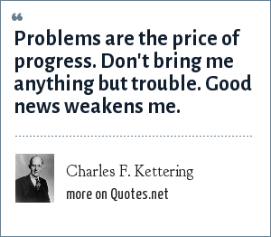 Charles F. Kettering: Problems are the price of progress. Don't bring me anything but trouble. Good news weakens me.