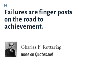 Charles F. Kettering: Failures are finger posts on the road to achievement.