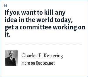 Charles F. Kettering: If you want to kill any idea in the world today, get a committee working on it.