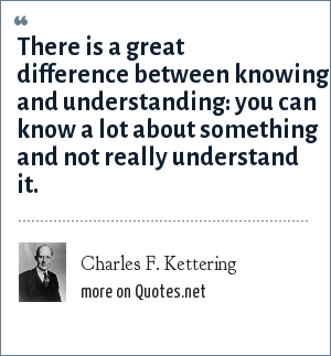 Charles F. Kettering: There is a great difference between knowing and understanding: you can know a lot about something and not really understand it.