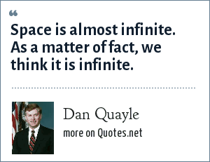 Dan Quayle: Space is almost infinite. As a matter of fact, we think it is infinite.
