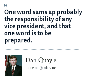 Dan Quayle: One word sums up probably the responsibility of any vice president, and that one word is to be prepared.
